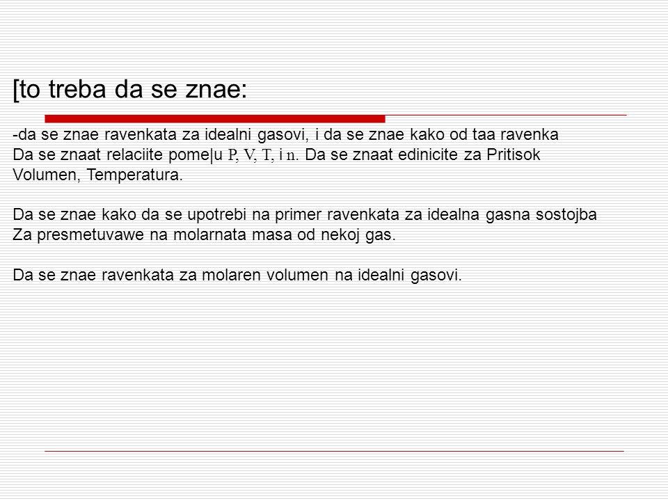 [to treba da se znae: -da se znae ravenkata za idealni gasovi, i da se znae kako od taa ravenka.